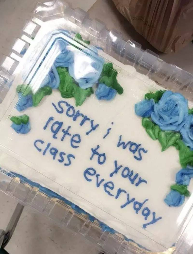 "Cake with ""Sorry I was late to your class everyday"" Written on the front"